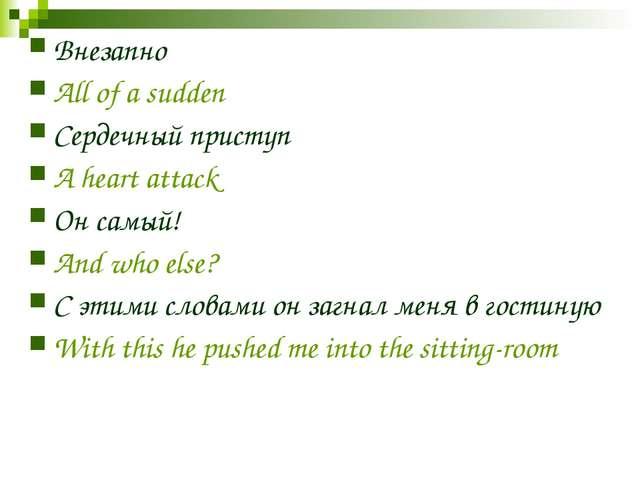 Внезапно All of a sudden Сердечный приступ A heart attack Он самый! And who e...