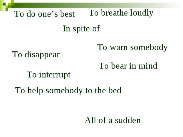 To do one's best All of a sudden In spite of To disappear To breathe loudly T...