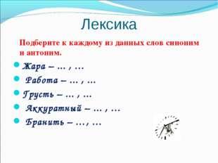 Лексика Подберите к каждому из данных слов синоним и антоним. Жара – ... , …