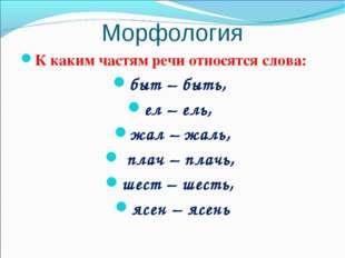 Морфология К каким частям речи относятся слова: быт – быть, ел – ель, жал – ж