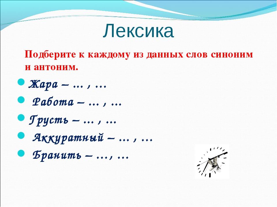 Лексика Подберите к каждому из данных слов синоним и антоним. Жара – ... , …...