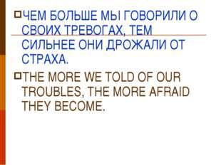 ЧЕМ БОЛЬШЕ МЫ ГОВОРИЛИ О СВОИХ ТРЕВОГАХ, ТЕМ СИЛЬНЕЕ ОНИ ДРОЖАЛИ ОТ СТРАХА. T