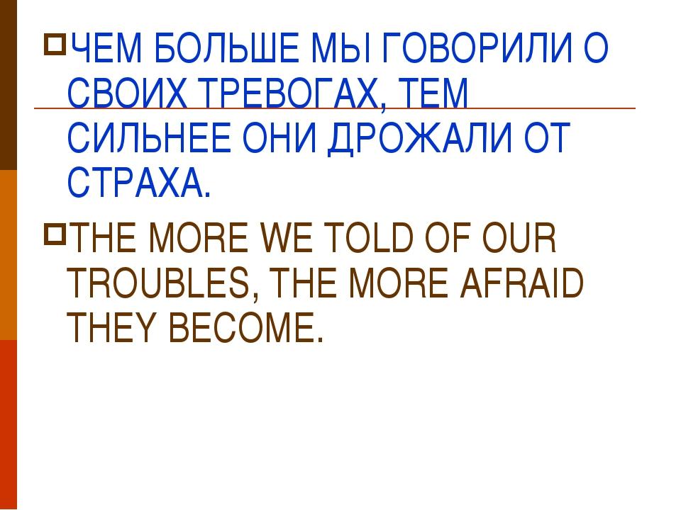 ЧЕМ БОЛЬШЕ МЫ ГОВОРИЛИ О СВОИХ ТРЕВОГАХ, ТЕМ СИЛЬНЕЕ ОНИ ДРОЖАЛИ ОТ СТРАХА. T...