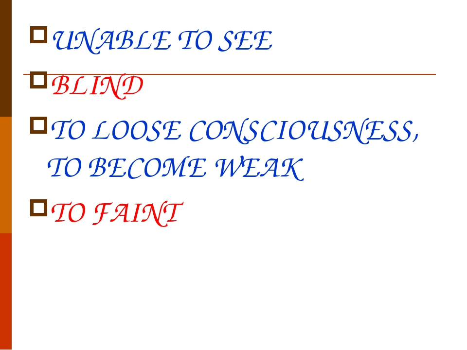 UNABLE TO SEE BLIND TO LOOSE CONSCIOUSNESS, TO BECOME WEAK TO FAINT