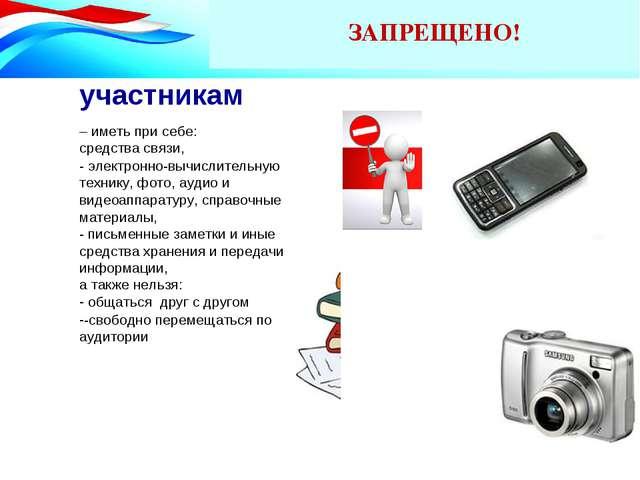 ЗАПРЕЩЕНО! участникам – иметь при себе: средства связи, - электронно-вычислит...