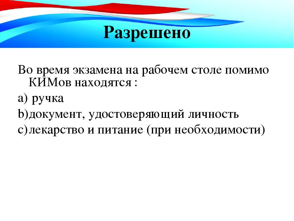Разрешено Во время экзамена на рабочем столе помимо КИМов находятся : ручка д...