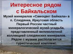 Интересное рядом с Байкальском Музей минералов «Самоцвет Байкала» в п. Слюдян
