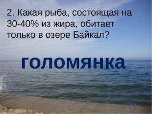 2. Какая рыба, состоящая на 30-40% из жира, обитает только в озере Байкал? го