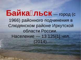 Байка́льск — город (с 1966) районного подчинения в Слюдянском районе Иркутско