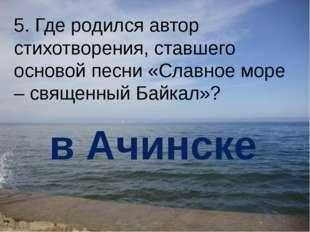 5. Где родился автор стихотворения, ставшего основой песни «Славное море – св