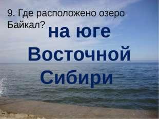 9. Где расположено озеро Байкал? на юге Восточной Сибири