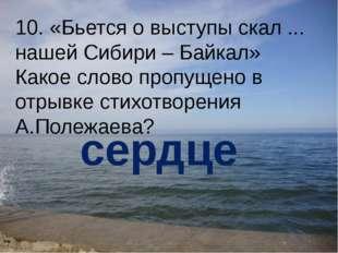10. «Бьется о выступы скал ... нашей Сибири – Байкал» Какое слово пропущено в