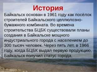 История Байкальск основан в 1961 году как посёлок строителей Байкальского цел