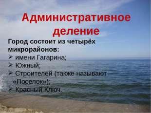 Административное деление Город состоит из четырёх микрорайонов: имени Гагарин
