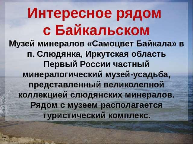 Интересное рядом с Байкальском Музей минералов «Самоцвет Байкала» в п. Слюдян...