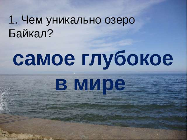1. Чем уникально озеро Байкал? самое глубокое в мире