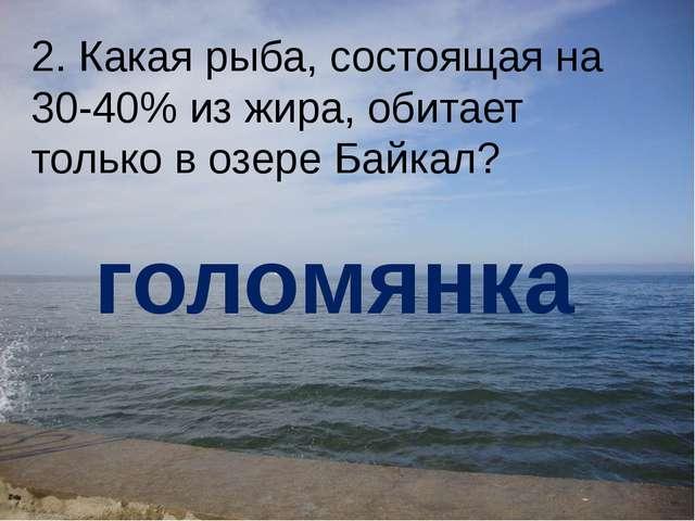 2. Какая рыба, состоящая на 30-40% из жира, обитает только в озере Байкал? го...