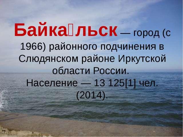 Байка́льск — город (с 1966) районного подчинения в Слюдянском районе Иркутско...