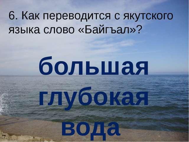 6. Как переводится с якутского языка слово «Байгъал»? большая глубокая вода