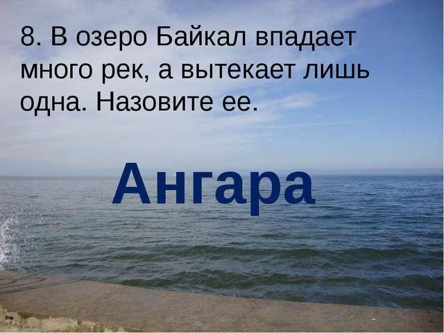 8. В озеро Байкал впадает много рек, а вытекает лишь одна. Назовите ее. Ангара