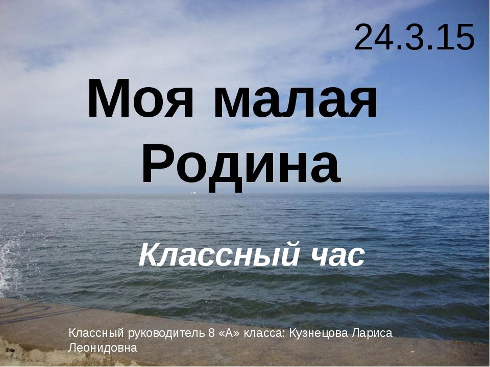 Моя малая Родина Классный час Классный руководитель 8 «А» класса: Кузнецова...