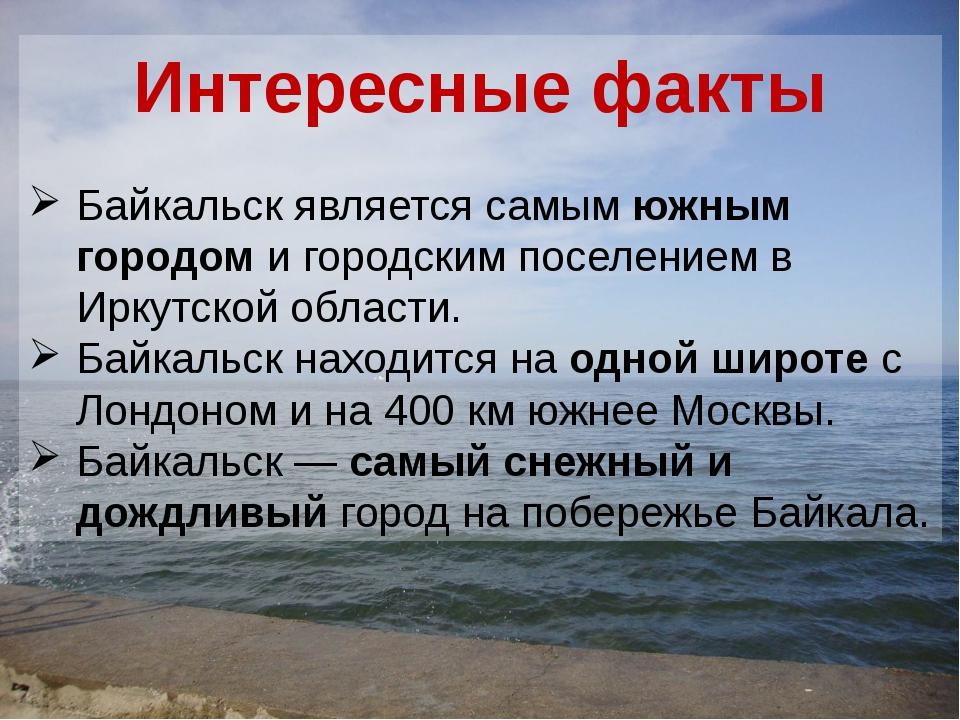 Интересные факты Байкальск является самым южным городом и городским поселение...