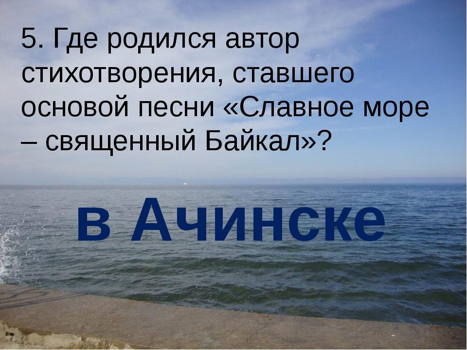 5. Где родился автор стихотворения, ставшего основой песни «Славное море – св...