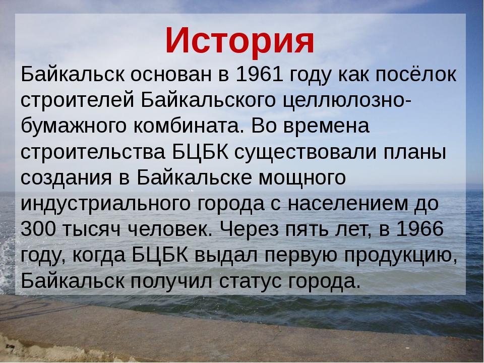 История Байкальск основан в 1961 году как посёлок строителей Байкальского цел...