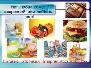 Нет любви более искренней, чем любовь к еде! Питание –это жизнь! Энергия.Рост