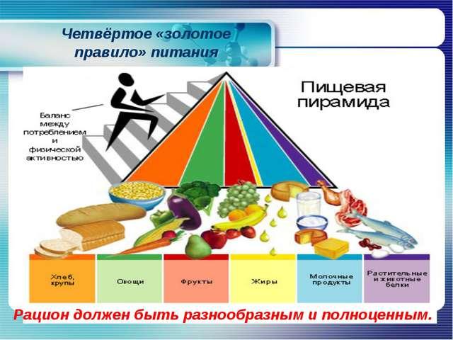 Четвёртое «золотое правило» питания Рацион должен быть разнообразным и полноц...