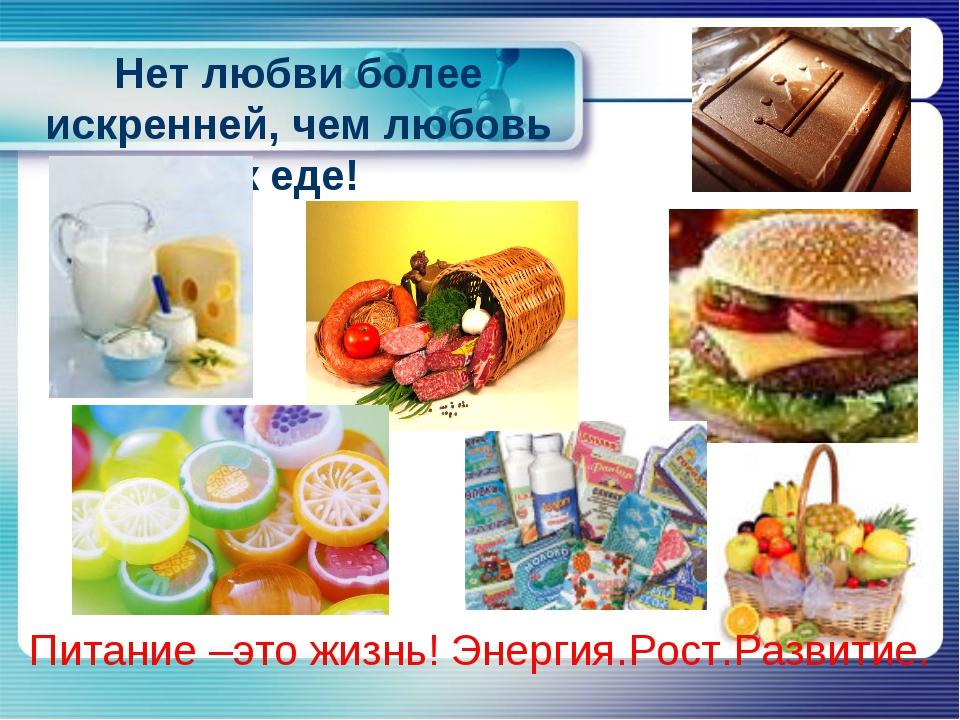 Нет любви более искренней, чем любовь к еде! Питание –это жизнь! Энергия.Рост...
