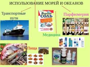 ИСПОЛЬЗОВАНИЕ МОРЕЙ И ОКЕАНОВ Транспортные пути Пища Медицина Парфюмерия