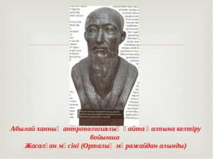 Абылай ханның антропологиялық қайта қалпына келтіру бойынша Жасалған мүсіні (