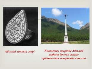 Абылай ханның мөрі Көкшетау жерінде Абылай ордасы болған жерге орнатылған еск