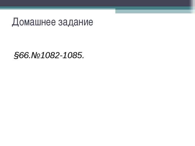 Домашнее задание §66.№1082-1085.