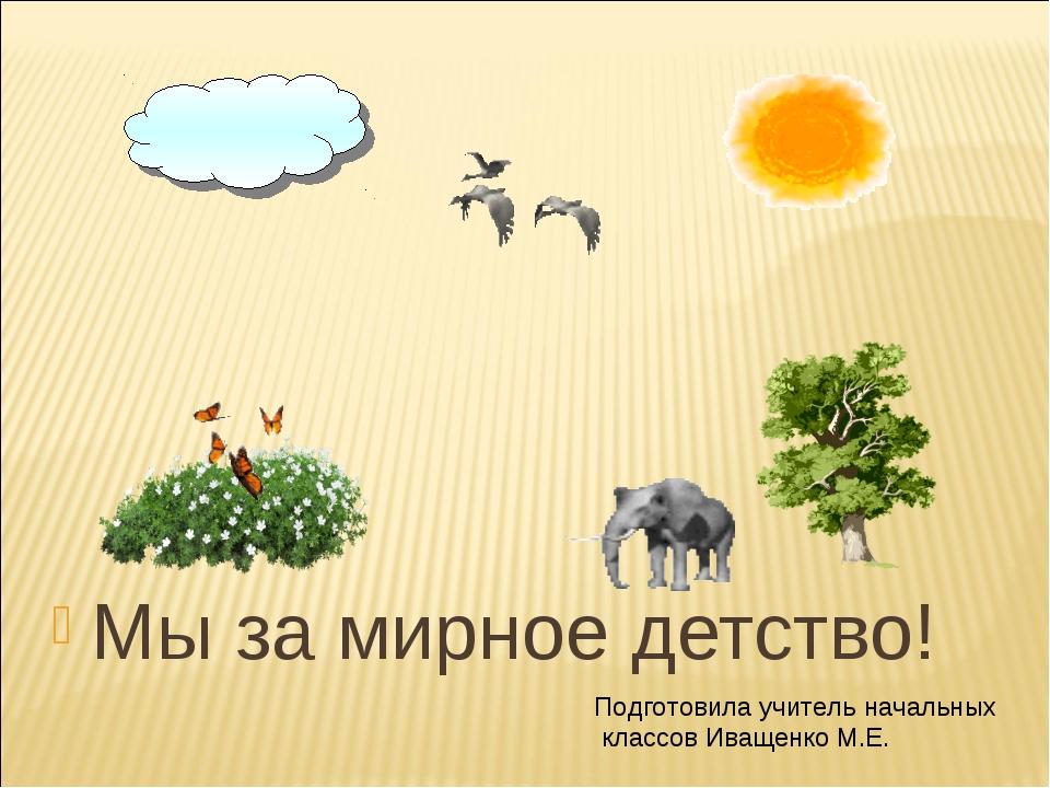 Мы за мирное детство! Подготовила учитель начальных классов Иващенко М.Е.