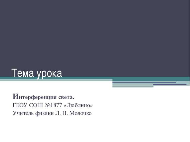 Тема урока Интерференция света. ГБОУ СОШ №1877 «Люблино» Учитель физики Л. Н....