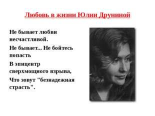 Любовь в жизни Юлии Друниной Не бывает любви несчастливой. Не бывает... Не бо