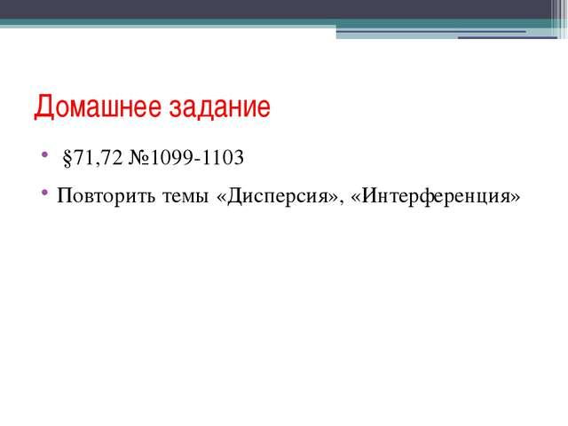 Домашнее задание §71,72 №1099-1103 Повторить темы «Дисперсия», «Интерференция»