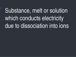 Substance, melt or solution which conducts electricity due to dissociation in
