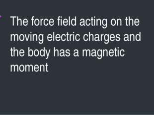 The force field acting on the moving electric charges and the body has a magn