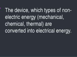 The device, which types of non-electric energy (mechanical, chemical, thermal