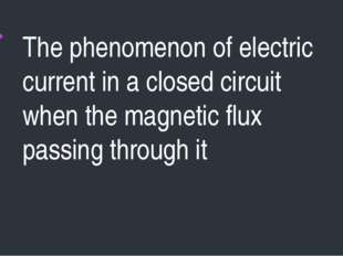The phenomenon of electric current in a closed circuit when the magnetic flux