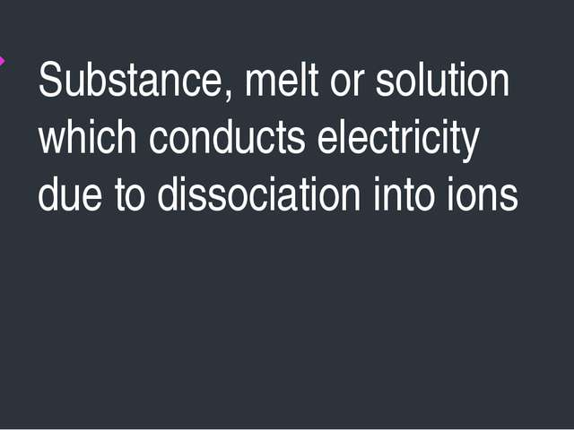 Substance, melt or solution which conducts electricity due to dissociation in...