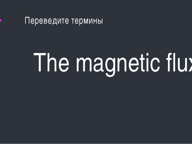 Переведите термины The magnetic flux