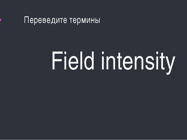 Переведите термины Field intensity