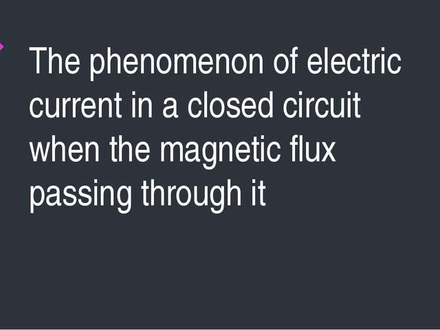 The phenomenon of electric current in a closed circuit when the magnetic flux...