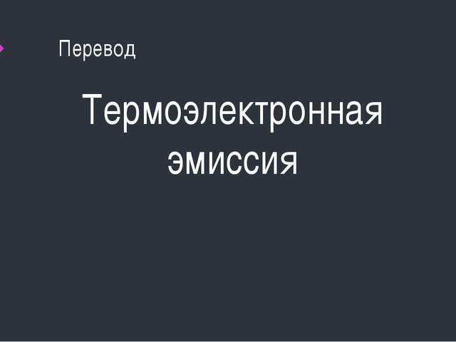 Перевод Термоэлектронная эмиссия