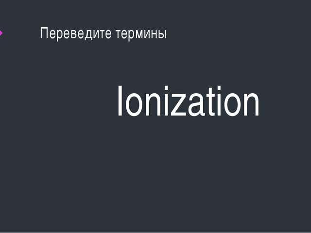 Переведите термины Ionization