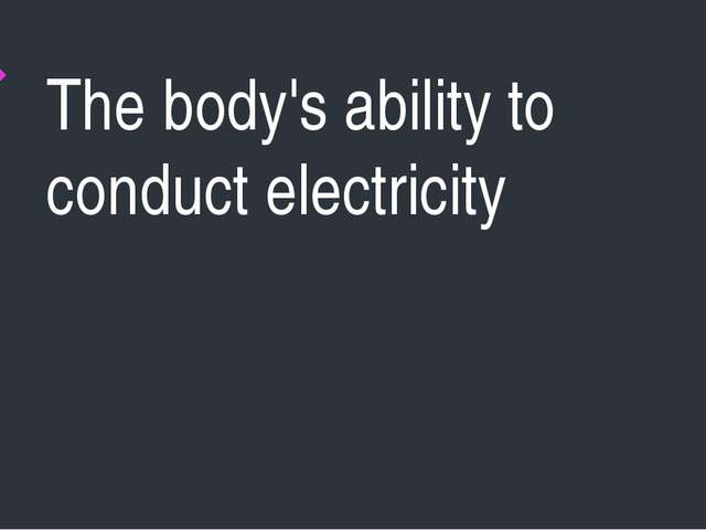The body's ability to conduct electricity